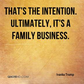Ivanka Trump - That's the intention. Ultimately, it's a family business.