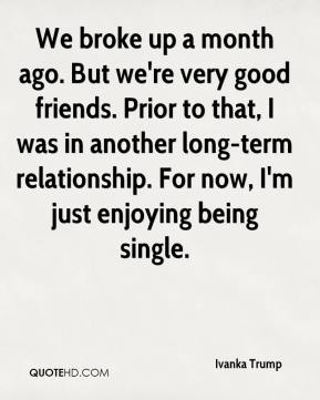 Ivanka Trump - We broke up a month ago. But we're very good friends. Prior to that, I was in another long-term relationship. For now, I'm just enjoying being single.