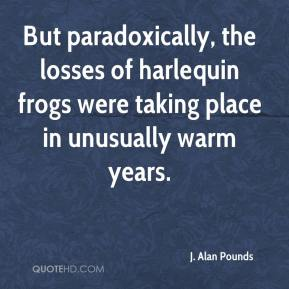 J. Alan Pounds - But paradoxically, the losses of harlequin frogs were taking place in unusually warm years.