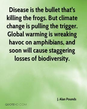 J. Alan Pounds - Disease is the bullet that's killing the frogs. But climate change is pulling the trigger. Global warming is wreaking havoc on amphibians, and soon will cause staggering losses of biodiversity.
