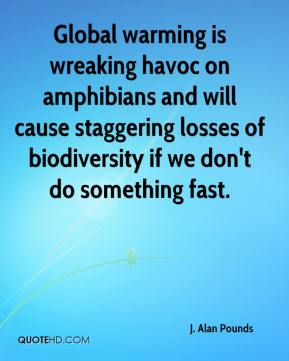 J. Alan Pounds - Global warming is wreaking havoc on amphibians and will cause staggering losses of biodiversity if we don't do something fast.