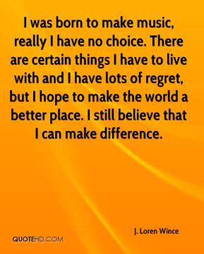 J. Loren Wince - I was born to make music, really I have no choice. There are certain things I have to live with and I have lots of regret, but I hope to make the world a better place. I still believe that I can make difference.