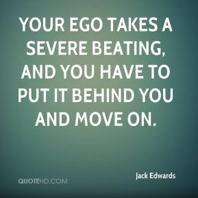 Jack Edwards - Your ego takes a severe beating, and you have to put it behind you and move on.
