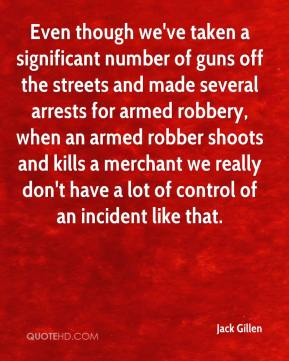 Jack Gillen - Even though we've taken a significant number of guns off the streets and made several arrests for armed robbery, when an armed robber shoots and kills a merchant we really don't have a lot of control of an incident like that.