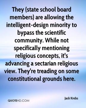 Jack Krebs - They (state school board members) are allowing the intelligent-design minority to bypass the scientific community. While not specifically mentioning religious concepts, it's advancing a sectarian religious view. They're treading on some constitutional grounds here.