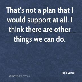 Jack Lamb - That's not a plan that I would support at all. I think there are other things we can do.