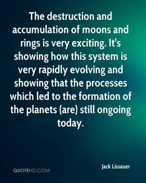 Jack Lissauer - The destruction and accumulation of moons and rings is very exciting. It's showing how this system is very rapidly evolving and showing that the processes which led to the formation of the planets (are) still ongoing today.