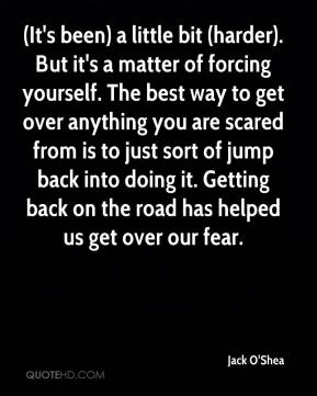 Jack O'Shea - (It's been) a little bit (harder). But it's a matter of forcing yourself. The best way to get over anything you are scared from is to just sort of jump back into doing it. Getting back on the road has helped us get over our fear.