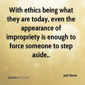 Jack Stone - With ethics being what they are today, even the appearance of impropriety is enough to force someone to step aside.