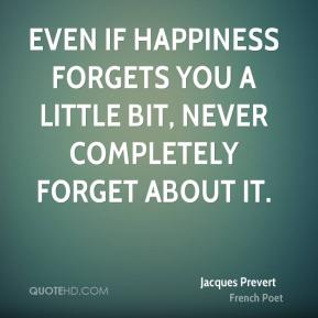 Even if happiness forgets you a little bit, never completely forget about it.