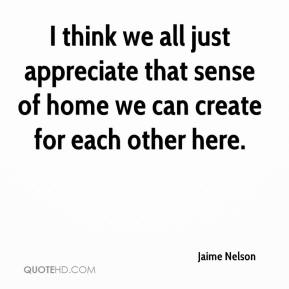 Jaime Nelson - I think we all just appreciate that sense of home we can create for each other here.