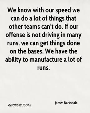 James Barksdale - We know with our speed we can do a lot of things that other teams can't do. If our offense is not driving in many runs, we can get things done on the bases. We have the ability to manufacture a lot of runs.