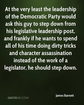 At the very least the leadership of the Democratic Party would ask this guy to step down from his legislative leadership post, and frankly if he wants to spend all of his time doing dirty tricks and character assassination instead of the work of a legislator, he should step down.