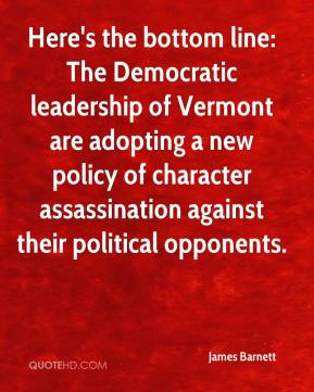 Here's the bottom line: The Democratic leadership of Vermont are adopting a new policy of character assassination against their political opponents.