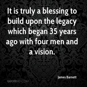 James Barnett - It is truly a blessing to build upon the legacy which began 35 years ago with four men and a vision.