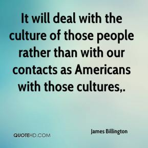 James Billington - It will deal with the culture of those people rather than with our contacts as Americans with those cultures.