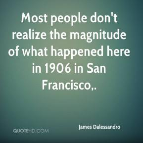 James Dalessandro - Most people don't realize the magnitude of what happened here in 1906 in San Francisco.
