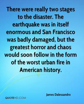 James Dalessandro - There were really two stages to the disaster. The earthquake was in itself enormous and San Francisco was badly damaged, but the greatest horror and chaos would soon follow in the form of the worst urban fire in American history.