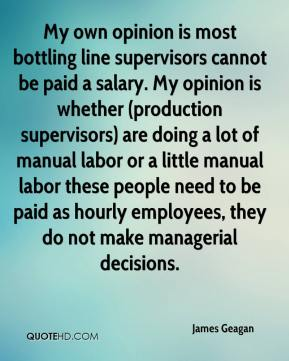 James Geagan - My own opinion is most bottling line supervisors cannot be paid a salary. My opinion is whether (production supervisors) are doing a lot of manual labor or a little manual labor these people need to be paid as hourly employees, they do not make managerial decisions.