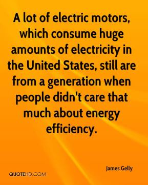James Gelly - A lot of electric motors, which consume huge amounts of electricity in the United States, still are from a generation when people didn't care that much about energy efficiency.