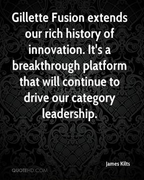 James Kilts - Gillette Fusion extends our rich history of innovation. It's a breakthrough platform that will continue to drive our category leadership.
