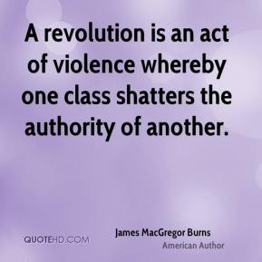 James MacGregor Burns - A revolution is an act of violence whereby one class shatters the authority of another.