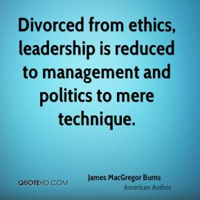 James MacGregor Burns - Divorced from ethics, leadership is reduced to management and politics to mere technique.