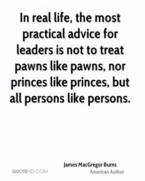 James MacGregor Burns - In real life, the most practical advice for leaders is not to treat pawns like pawns, nor princes like princes, but all persons like persons.