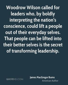 James MacGregor Burns - Woodrow Wilson called for leaders who, by boldly interpreting the nation's conscience, could lift a people out of their everyday selves. That people can be lifted into their better selves is the secret of transforming leadership.
