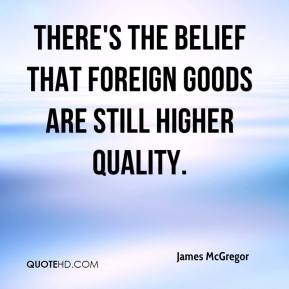 James McGregor - There's the belief that foreign goods are still higher quality.