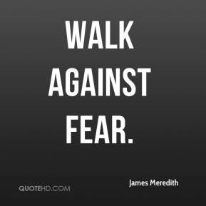 http://www.quotehd.com/imagequotes/authors32/tmb/james-meredith-quote-walk-against-fear.jpg