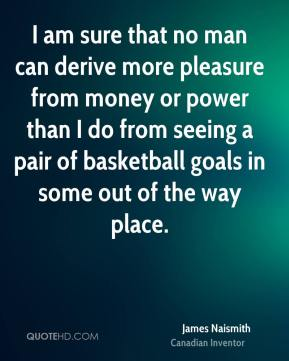 James Naismith - I am sure that no man can derive more pleasure from money or power than I do from seeing a pair of basketball goals in some out of the way place.
