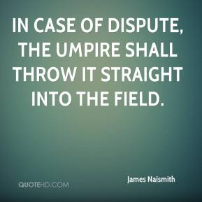 James Naismith - In case of dispute, the umpire shall throw it straight into the field.