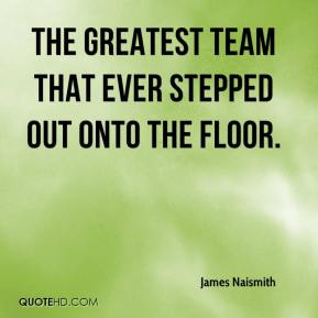 James Naismith - the greatest team that ever stepped out onto the floor.