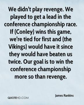 James Rankins - We didn't play revenge. We played to get a lead in the conference championship race. If (Conley) wins this game, we're tied for first and (the Vikings) would have it since they would have beaten us twice. Our goal is to win the conference championship more so than revenge.