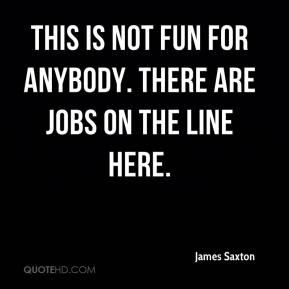 James Saxton - This is not fun for anybody. There are jobs on the line here.