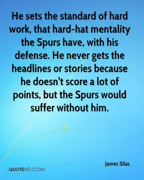 James Silas - He sets the standard of hard work, that hard-hat mentality the Spurs have, with his defense. He never gets the headlines or stories because he doesn't score a lot of points, but the Spurs would suffer without him.