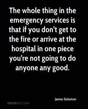 James Solomon - The whole thing in the emergency services is that if you don't get to the fire or arrive at the hospital in one piece you're not going to do anyone any good.
