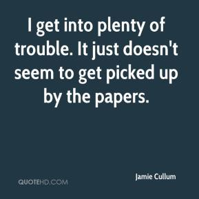 Jamie Cullum - I get into plenty of trouble. It just doesn't seem to get picked up by the papers.