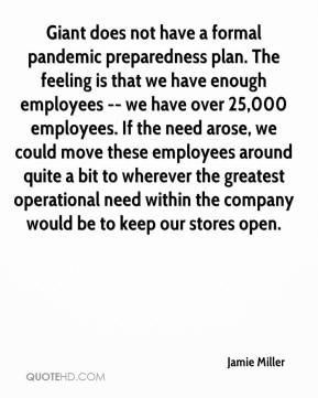 Giant does not have a formal pandemic preparedness plan. The feeling is that we have enough employees -- we have over 25,000 employees. If the need arose, we could move these employees around quite a bit to wherever the greatest operational need within the company would be to keep our stores open.