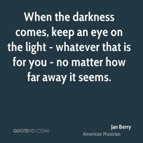 When the darkness comes, keep an eye on the light - whatever that is for you - no matter how far away it seems.