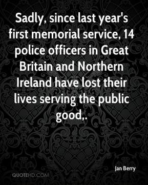 Jan Berry - Sadly, since last year's first memorial service, 14 police officers in Great Britain and Northern Ireland have lost their lives serving the public good.