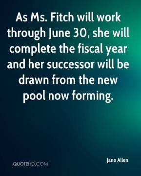 Jane Allen - As Ms. Fitch will work through June 30, she will complete the fiscal year and her successor will be drawn from the new pool now forming.