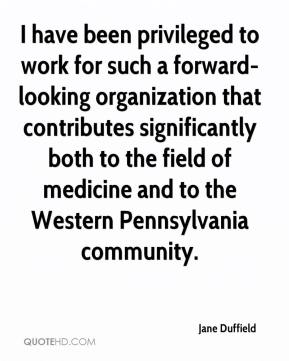 Jane Duffield  - I have been privileged to work for such a forward-looking organization that contributes significantly both to the field of medicine and to the Western Pennsylvania community.