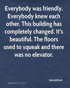 Everybody was friendly. Everybody knew each other. This building has completely changed. It's beautiful. The floors used to squeak and there was no elevator.