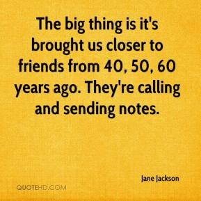 Jane Jackson  - The big thing is it's brought us closer to friends from 40, 50, 60 years ago. They're calling and sending notes.