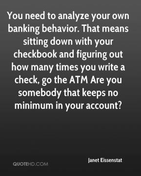 Janet Eissenstat  - You need to analyze your own banking behavior. That means sitting down with your checkbook and figuring out how many times you write a check, go the ATM Are you somebody that keeps no minimum in your account?