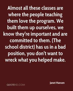 Almost all these classes are where the people teaching them love the program. We built them up ourselves, we know they're important and are committed to them. (The school district) has us in a bad position, you don't want to wreck what you helped make.