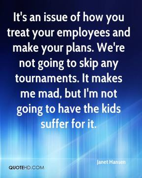 It's an issue of how you treat your employees and make your plans. We're not going to skip any tournaments. It makes me mad, but I'm not going to have the kids suffer for it.