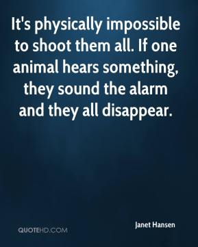 It's physically impossible to shoot them all. If one animal hears something, they sound the alarm and they all disappear.